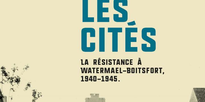 Un maquis dans les cités. La Résistance à Watermael-Boitsfort, 1940-1945.