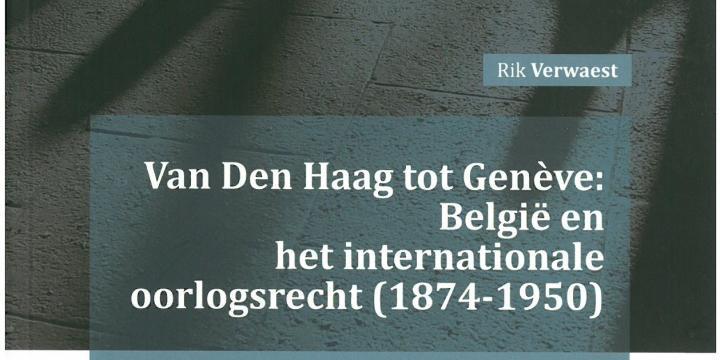 Van Den Haag tot Genève : België en het internationale oorlogsrecht (1874-1950)