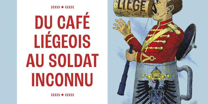 Du café liégeois au soldat inconnu. La Belgique et la Grande Guerre.